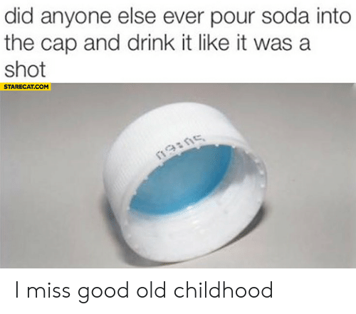 Soda, Good, and Old: did anyone else ever pour soda into  the cap and drink it like it was a  shot  STARECAT.COM  19ins I miss good old childhood