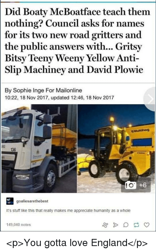 England, Love, and Appreciate: Did Boaty McBoatface teach them  nothing? Council asks for names  for its two new road gritters and  the public answers with... Gritsy  Bitsy Teeny Weeny Yellow Anti-  Slip Machiney and David Plowie  By Sophie Inge For Mailonline  10:22, 18 Nov 2017, updated 12:46, 18 Nov 2017  136  l O  +6  goaliesarethebes  It's stuff like this that really makes me appreciate humanity as a whole  149,040 notes <p>You gotta love England</p>