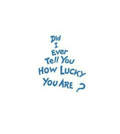 Luck, How, and Did: Did  Ever  Tell You  How LUCK  YoU ARE P