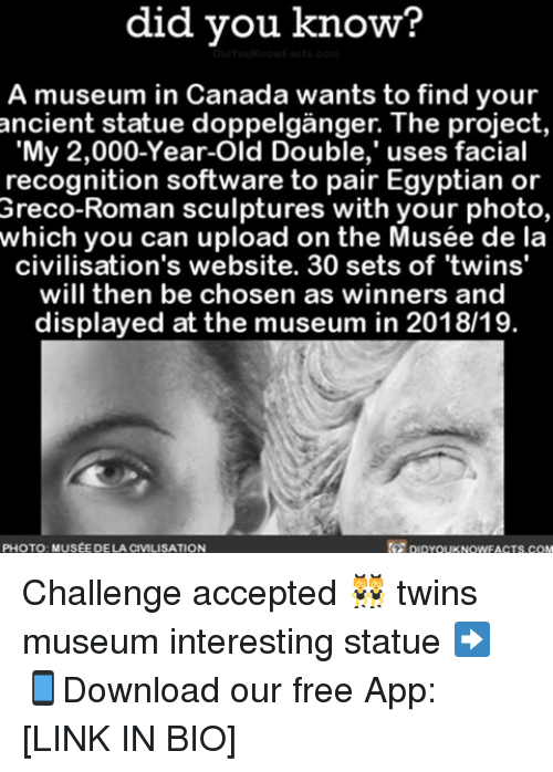 musings: did know?  A museum in Canada wants to find your  My 2,000-Year-Old Double,' uses facial  recognition software to pair Egyptian or  Greco-Roman sculptures with your photo,  which you can upload on the Musée de la  civilisation's website. 30 sets of twins'  will then be chosen as winners and  displayed at the museum in 2018/19.  PHOTO MUSEE DE LA CIVILISATION  DIDYouKNOWFACTs.coM Challenge accepted 👯 twins museum interesting statue ➡📱Download our free App: [LINK IN BIO]