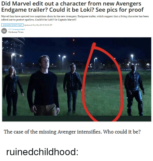 hindustan: Did Marvel edit out a character from new Avengers  Endgame trailer? Could it be Loki? See pics for proof  Marvel fans have spotted two suspicious shots in the new Avengers: Endgame trailer, which suggest that a living character has been  edited out to protect spoilers. Could it be Loki? Or Captain Marvel?  AVENGERS INFINITY WAR Updated: Feb 04, 2019 18:18 IST  HT Correspondent  Hindustan Times  ht   The case of the missing Avenger intensifies. Who could it be? ruinedchildhood: