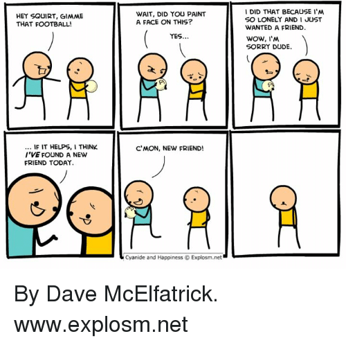 squirt: DID THAT BECAUSE I'NM  SO LONELY AND I JUST  WANTED A FRIEND  WOW, I'N  SORRY DUDE  HEY SQUIRT, GIMME  THAT FOOTBALL!  WAIT, DID YOU PAINT  A FACE ON THIS?  YES..  F IT HELPS,I THINK  I'VE FOUND A NEW  FRIEND TODAY.  C'MON, NEW FRIEND!  Cyanide and Happiness © Explosm.net By Dave McElfatrick. www.explosm.net