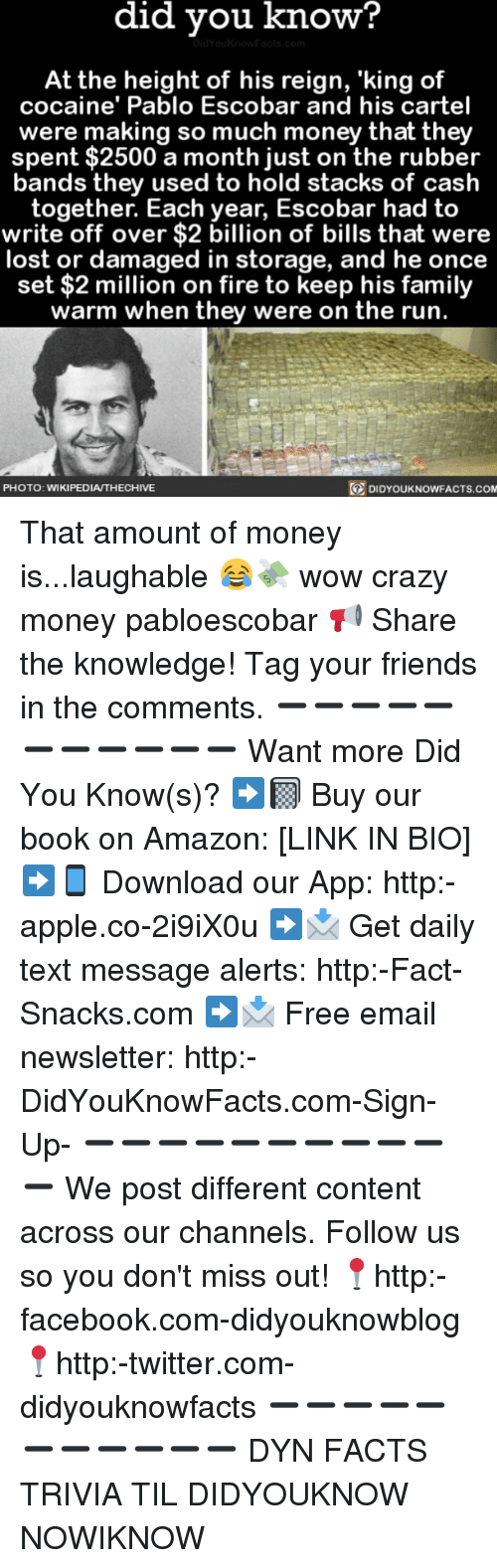 amazone: did vou know?  At the height of his reign, 'king of  cocaine' Pablo Escobar and his cartel  were making so much money that they  spent $2500 a month just on the rubber  bands they used to hold stacks of cash  together. Each year, Escobar had to  write off over $2 billion of bills that were  lost or damaged in storage, and he once  set $2 million on fire to keep his family  warm when they were on the run.  PHOTO: WIKIPEDIA/THECHIVE  DIDYOUKNOWFACTS.co That amount of money is...laughable 😂💸 wow crazy money pabloescobar 📢 Share the knowledge! Tag your friends in the comments. ➖➖➖➖➖➖➖➖➖➖➖ Want more Did You Know(s)? ➡📓 Buy our book on Amazon: [LINK IN BIO] ➡📱 Download our App: http:-apple.co-2i9iX0u ➡📩 Get daily text message alerts: http:-Fact-Snacks.com ➡📩 Free email newsletter: http:-DidYouKnowFacts.com-Sign-Up- ➖➖➖➖➖➖➖➖➖➖➖ We post different content across our channels. Follow us so you don't miss out! 📍http:-facebook.com-didyouknowblog 📍http:-twitter.com-didyouknowfacts ➖➖➖➖➖➖➖➖➖➖➖ DYN FACTS TRIVIA TIL DIDYOUKNOW NOWIKNOW