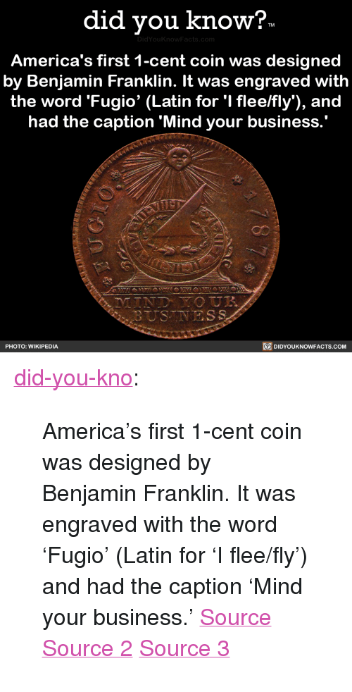 "America, Benjamin Franklin, and Tumblr: did vou know?  DidYou  America's first 1-cent coin was designed  by Benjamin Franklin. It was engraved with  the word 'Fugio' (Latin for 'I flee/fly), and  had the caption 'Mind your business  PHOTO: WIKIPEDIA  DIDYOUKNOWFACTS.coM <p><a href=""http://didyouknowblog.com/post/169289338294/americas-first-1-cent-coin-was-designed-by"" class=""tumblr_blog"">did-you-kno</a>:</p>  <blockquote><p>America's first 1-cent coin was designed  by Benjamin Franklin. It was engraved  with the word 'Fugio' (Latin for 'I flee/fly')  and had the caption &lsquo;Mind your business.'  <a href=""https://en.wikipedia.org/wiki/Fugio_Cent"">Source</a> <a href=""https://coins.nd.edu/ColCoin/ColCoinIntros/Fugio.intro.html"">Source 2</a> <a href=""http://www.pennies.org/index.php/penny-history/a-brief-history-of-the-u-s-cent"">Source 3</a></p></blockquote>"