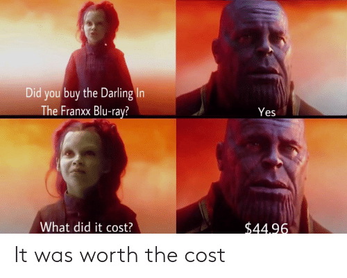 Anime, Yes, and Blu Ray: Did you buy the Darling In  The Franxx Blu-ray?  Yes  What did it cost?  $44.96 It was worth the cost