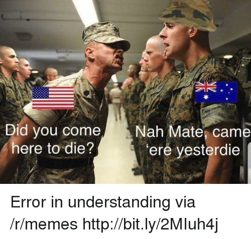 Memes, Http, and Understanding: Did you come  here to die?  Nah Mate, came  ere yesterdie Error in understanding via /r/memes http://bit.ly/2MIuh4j