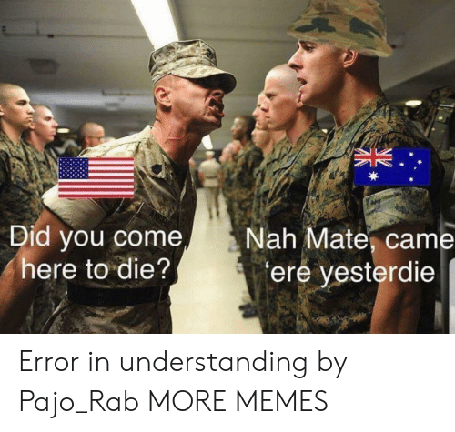 Dank, Memes, and Target: Did you come  here to die?  Nah Mate, came  ere yesterdie Error in understanding by Pajo_Rab MORE MEMES