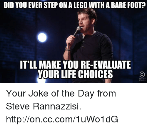 Jokes Of The Day: DID YOU EVER STEP ON A LEGO WITH A BARE FOOT  ITLL MAKE YOURE-EVALUATE  YOUR LIFE CHOICES Your Joke of the Day from Steve Rannazzisi. http://on.cc.com/1uWo1dG