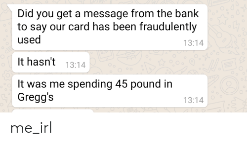 Bank, Irl, and Me IRL: Did you get a message from the bank  to say our card has been fraudulently  used  13:14  It hasn't 13:14  It was me spending 45 pound in  Gregg's  13:14 me_irl