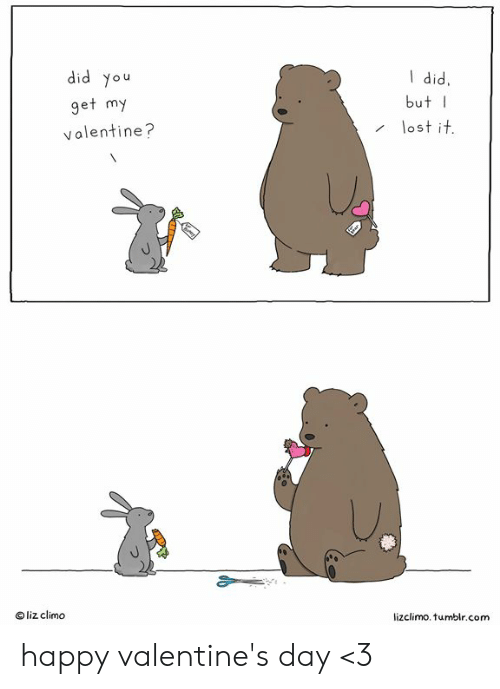 happy valentines: did you  get my  valentine?  did,  butI  lost it  liz climo  lizclimo. tumblr.com happy valentine's day <3