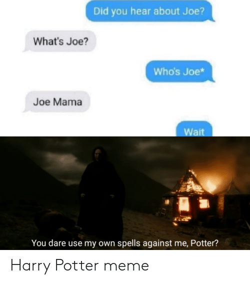 against me: Did you hear about Joe?  What's Joe?  Who's Joe*  Joe Mama  Wait  You dare use my own spells against me, Potter? Harry Potter meme