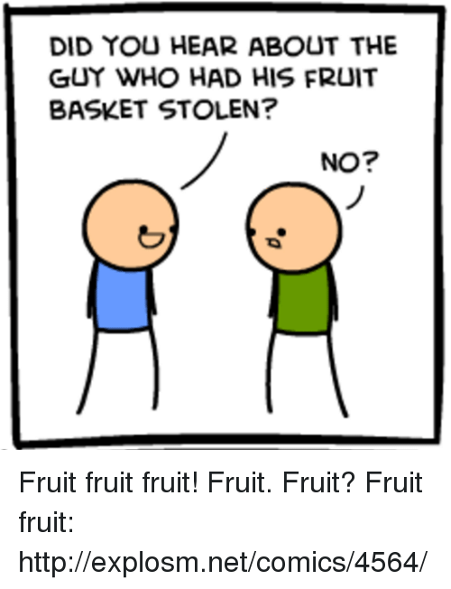 Dank, Http, and Fruits Basket: DID YOU HEAR ABOUT THE  GUY WHO HAD HIS FRUIT  BASKET STOLEN?  NO? Fruit fruit fruit! Fruit. Fruit? Fruit fruit: http://explosm.net/comics/4564/