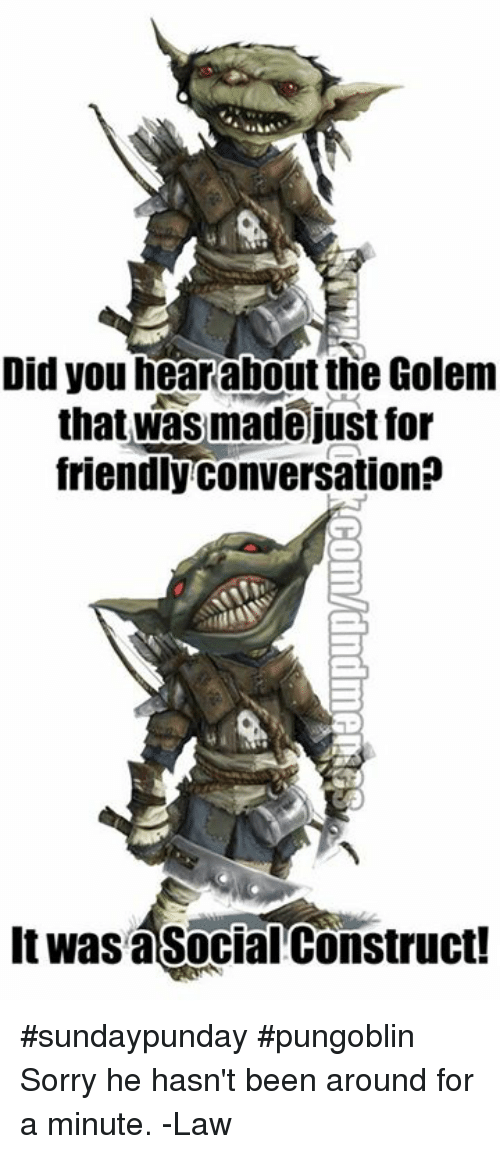 Sorry, DnD, and Been: Did you hearabout the Golem  that was made just for  friendly conversation?  It was asocial Construct! #sundaypunday #pungoblin  Sorry he hasn't been around for a minute.   -Law