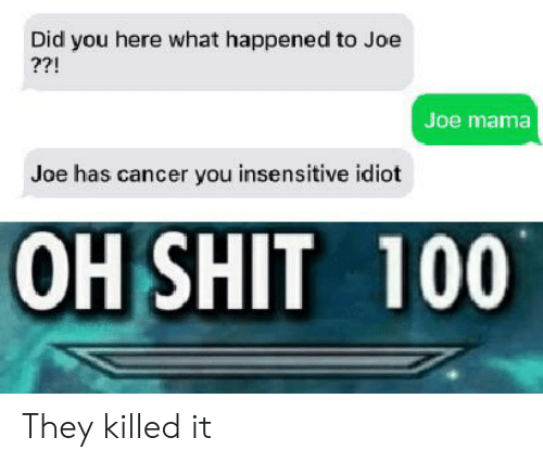 Shit, Cancer, and Idiot: Did you here what happened to Joe  ??!  Joe mama  Joe has cancer you insensitive idiot  OH SHIT 100 They killed it