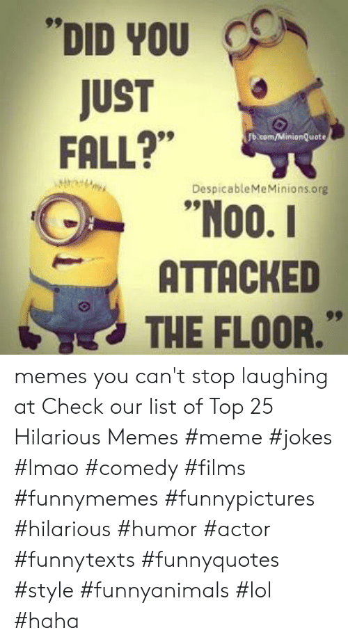 "cant stop laughing: DID YOU  JUST  FALL?""  b.com/MinionQuote  DespicableMeMinions.org  00.  ATTACKED  THE FLOOR."" memes you can't stop laughing at  Check our list of Top 25 Hilarious Memes #meme #jokes #lmao #comedy #films #funnymemes #funnypictures #hilarious #humor #actor #funnytexts #funnyquotes #style #funnyanimals #lol #haha"