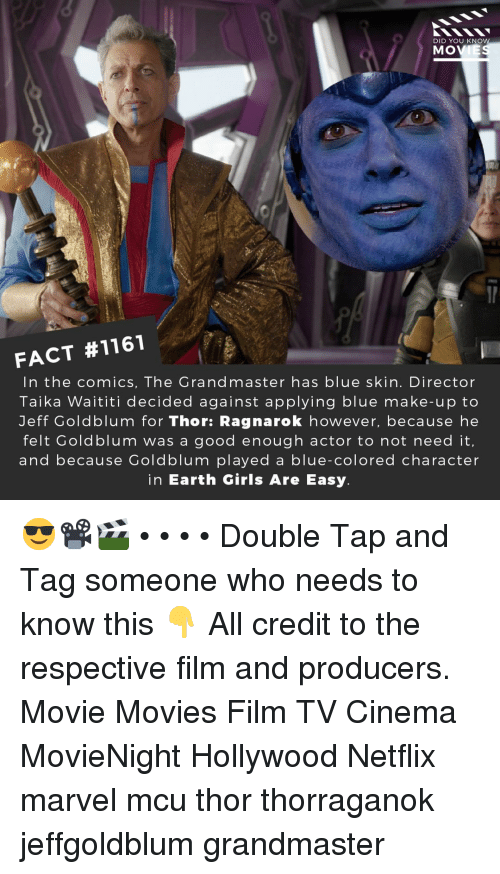Girls, Memes, and Movies: DID YOU KNO  MOVIE  FACT #1161  In the comics, The Grandmaster has blue skin. Director  Taika Waititi decided against applying blue make-up to  Jeff Goldblum for Thor: Ragnarok however, because he  felt Goldblum was a good enough actor to not need it  and because Goldblum played a blue-colored character  in Earth Girls Are Easy 😎📽️🎬 • • • • Double Tap and Tag someone who needs to know this 👇 All credit to the respective film and producers. Movie Movies Film TV Cinema MovieNight Hollywood Netflix marvel mcu thor thorraganok jeffgoldblum grandmaster