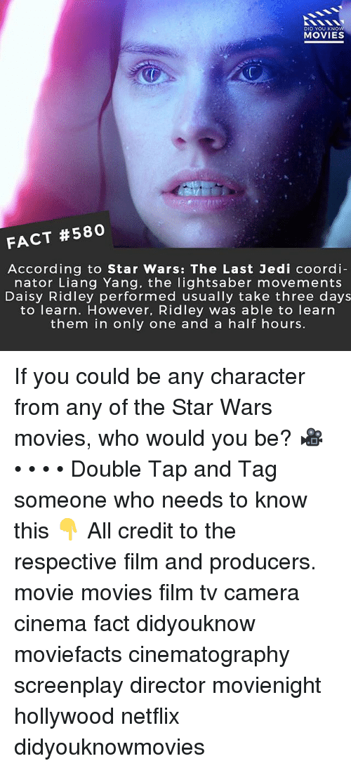 Daisy Ridley: DID YOU KNO  MOVIES  FACT #580  According to Star Wars: The Last Jedi coordi-  nator Liang Yang, the lightsaber movements  Daisy Ridley performed usually take three days  to learn. However, Ridley was able to learn  them in only one and a half hours. If you could be any character from any of the Star Wars movies, who would you be? 🎥 • • • • Double Tap and Tag someone who needs to know this 👇 All credit to the respective film and producers. movie movies film tv camera cinema fact didyouknow moviefacts cinematography screenplay director movienight hollywood netflix didyouknowmovies