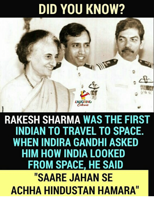 "hindustan: DID YOU KNOW?  2'0  AUGHING  RAKESH SHARMA WAS THE FIRST  INDIAN TO TRAVEL TO SPACE.  WHEN INDIRA GANDHI ASKED  HIM HOW INDIA LOOKED  FROM SPACE, HE SAID  ""SAARE JAHAN SE  ACHHA HINDUSTAN HAMARA"""
