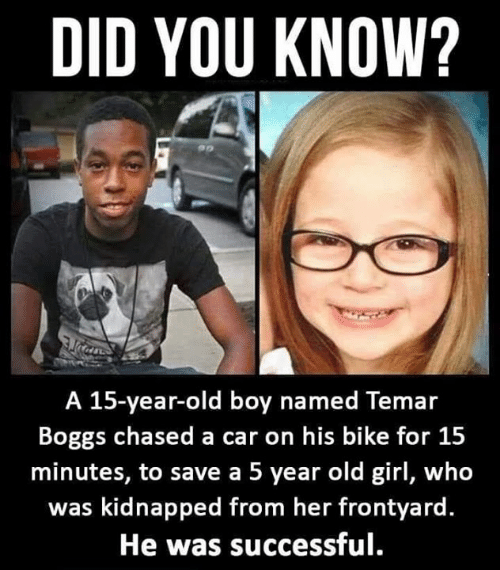 Memes, Girl, and Old: DID YOU KNOW?  A 15-year-old boy named Temar  Boggs chased a car on his bike for 15  minutes, to save a 5 year old girl, who  was kidnapped from her frontyard  He was successful.