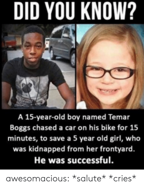 Salute: DID YOU KNOW?  A 15-year-old boy named Temar  Boggs chased a car on his bike for 15  minutes, to save a 5 year old girl, who  was kidnapped from her frontyard.  He was successful. awesomacious:  *salute* *cries*