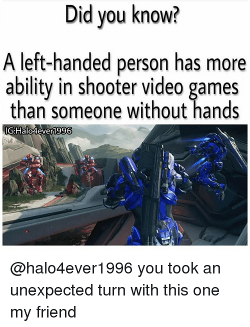 Memes, Video Games, and Games: Did you know?  A left-handed person has more  ability in shooter video games  than someone without hands  G:Halo4ever1996 @halo4ever1996 you took an unexpected turn with this one my friend