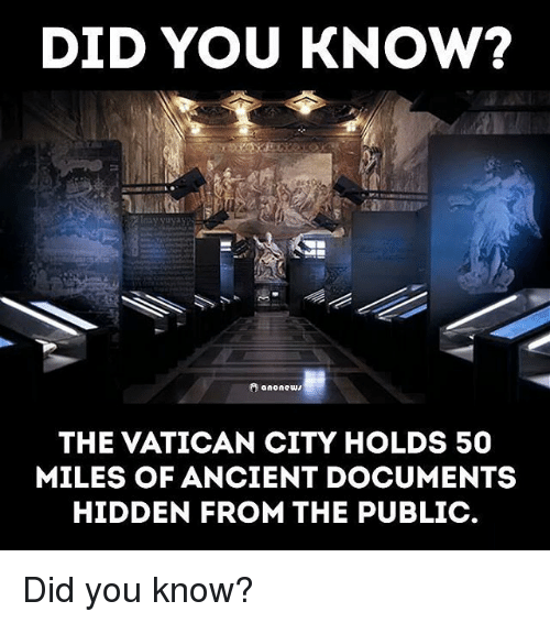 Memes, Ancient, and Vatican: DID YOU KNOW?  A ononews  THE VATICAN CITY HOLDS 50  MILES OF ANCIENT DOCUMENTS  HIDDEN FROM THE PUBLIC Did you know?
