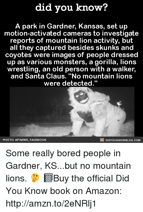 """Boring People: did you know?  A park in Gardner, Kansas, set up  motion-activated cameras to investigate  reports of mountain lion activity, but  all they captured besides skunks and  coyotes were images of people dressed  up as various monsters, a gorilla, lions  wrestling, an old person with a walker,  and Santa Claus. """"No mountain lions  were detected.""""  DIDYOUKNOWBLOG.coM  PHOTO: AP NEWS, FACEBOOK Some really bored people in Gardner, KS...but no mountain lions. 🤔  📓Buy the official Did You Know book on Amazon: http://amzn.to/2eNRlj1"""