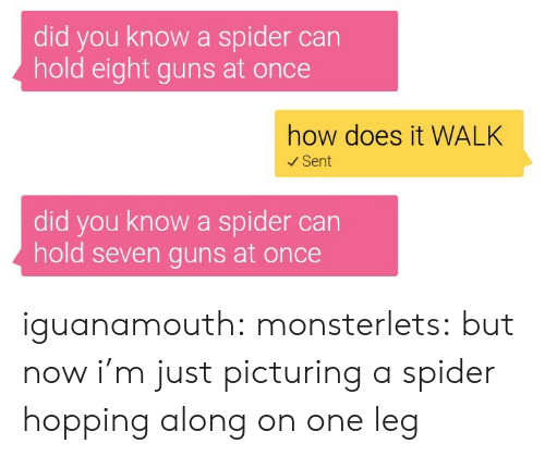 seven: did you know a spider can  hold eight guns at once  how does it WALK  Sent  did you know a spider can  hold seven guns at once iguanamouth: monsterlets:  but now i'm just picturing a spider hopping along on one leg