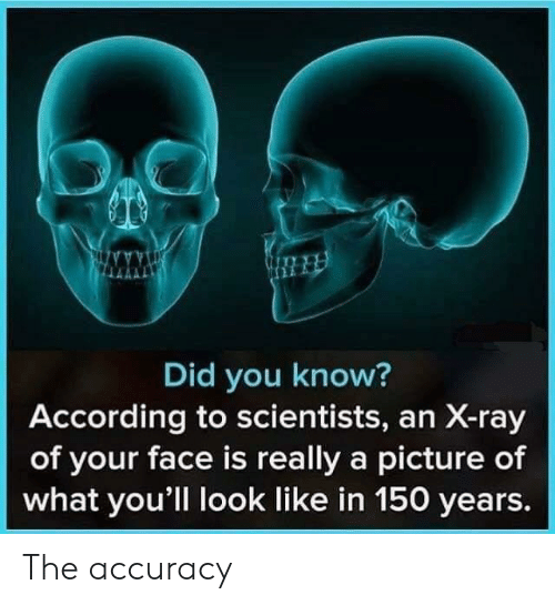 x-ray: Did you know?  According to scientists, an X-ray  of your face is really a picture of  what you'll look like in 150 years. The accuracy