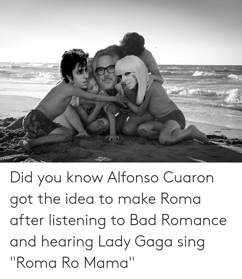 """Lady Gaga: Did you know Alfonso Cuaron got the idea to make Roma after listening to Bad Romance and hearing Lady Gaga sing """"Roma Ro Mama"""""""