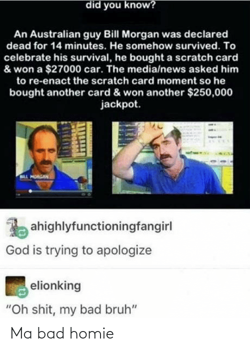 "Bad, Bruh, and God: did you know?  An Australian guy Bill Morgan was declared  dead for 14 minutes. He somehow survived. To  celebrate his survival, he bought a scratch card  & won a $27000 car. The media/news asked him  to re-enact the scratch card moment so he  bought another card & won another $250,000  jackpot.  LL HORGAN  ahighlyfunctioningfangirl  God is trying to apologize  elionking  ""Oh shit, my bad bruh"" Ma bad homie"