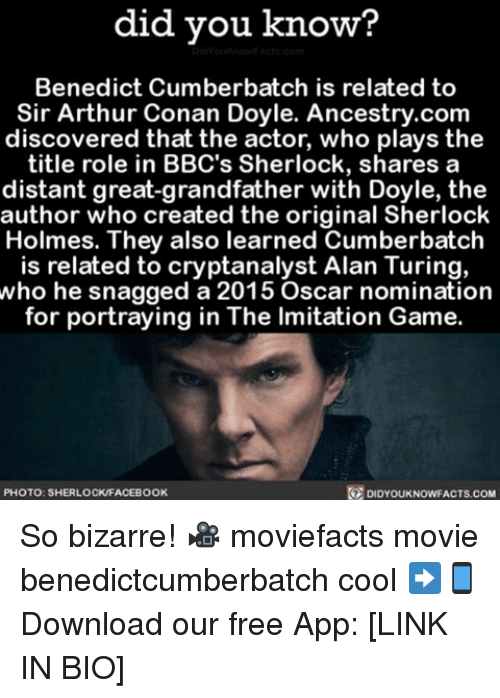 Grandfathered: did you know?  Benedict Cumberbatch is related to  Sir Arthur Conan Doyle. Ancestry.com  discovered that the actor, who plays the  title role in BBC's Sherlock, shares a  distant great-grandfather with Doyle, the  author who created the original Sherlock  Holmes. They also learned Cumberbatch  is related to cryptanalyst Alan Turing,  who he snagged a 2015 Oscar nomination  for portraying in The lmitation Game  PHOTO: SHERLOCKFACEBOOK  DIDYOUKNOWFACTS.COM So bizarre! 🎥 moviefacts movie benedictcumberbatch cool ➡📱Download our free App: [LINK IN BIO]
