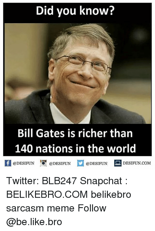 Be Like, Bill Gates, and Meme: Did you know?  Bill Gates is richer than  140 nations in the world  @DESIFUNDEIFUN  K @DESIFUN 증@DESIFUN  @DESIFUN DESIFUN.COM Twitter: BLB247 Snapchat : BELIKEBRO.COM belikebro sarcasm meme Follow @be.like.bro