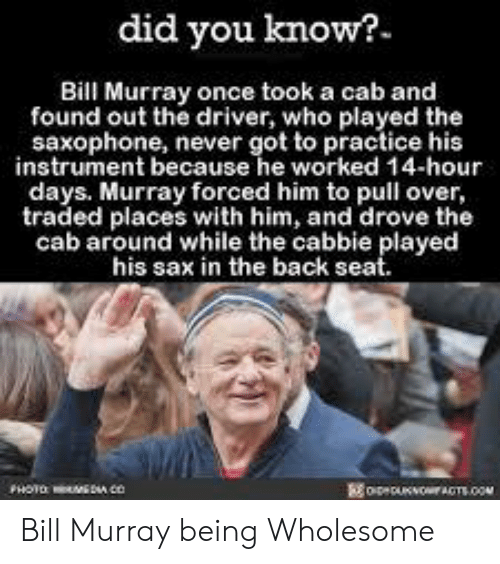 Bill Murray, Wholesome, and Never: did you know?  Bill Murray once took a cab and  found out the driver, who played the  saxophone, never got to practice his  instrument because he worked 14-hour  days. Murray forced him to pull over,  traded places with him, and drove the  cab around while the cabbie played  his sax in the back seat.  oeOOACTS.co Bill Murray being Wholesome