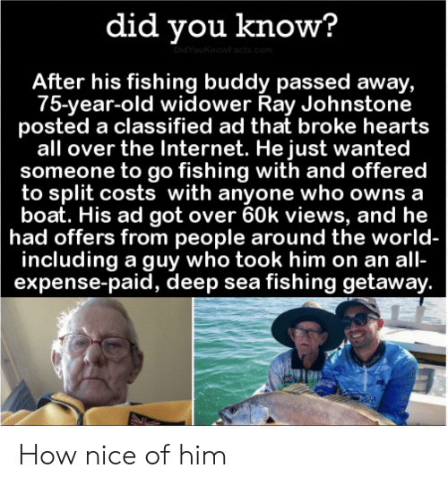 Internet, Hearts, and World: did you know?  DidYouKnowFacts.com  After his fishing buddy passed away,  75-year-old widower Ray Johnstone  posted a classified ad that broke hearts  all over the Internet. He just wanted  someone to go fishing with and offered  to split costs with anyone who owns a  boat. His ad got over 60k views, and he  had offers from people around the world-  including a guy who took him on an all-  expense-paid, deep sea fishing getaway. How nice of him
