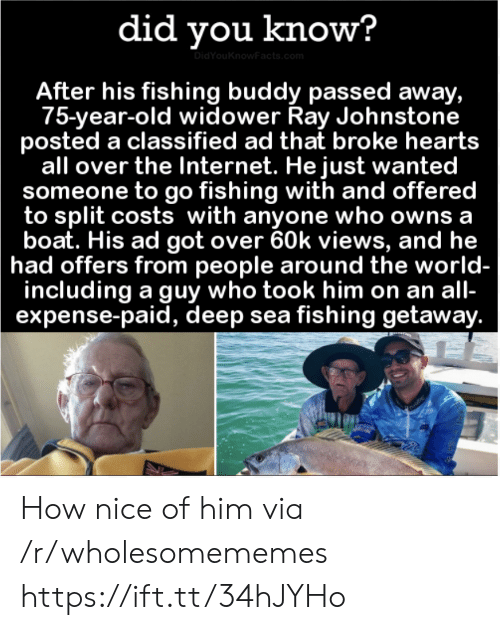 Internet, Hearts, and World: did you know?  DidYouKnowFacts.com  After his fishing buddy passed away,  75-year-old widower Ray Johnstone  posted a classified ad that broke hearts  all over the Internet. He just wanted  someone to go fishing with and offered  to split costs with anyone who owns a  boat. His ad got over 60k views, and he  had offers from people around the world-  including a guy who took him on an all-  expense-paid, deep sea fishing getaway. How nice of him via /r/wholesomememes https://ift.tt/34hJYHo