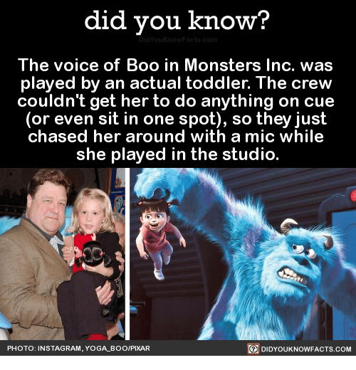mic: did you know?  DidYouknowFacts.com  The voice of Boo in Monsters Inc. was  played by an actual toddler. The crew  couldn't get her to do anything on cue  (or even sit in one spot), so they just  chased her around with a mic while  she played in the studio.  PHOTO: INSTAGRAM, YOGA BOO/PIXAR  DIDYOUKNOWFACTS,.COM