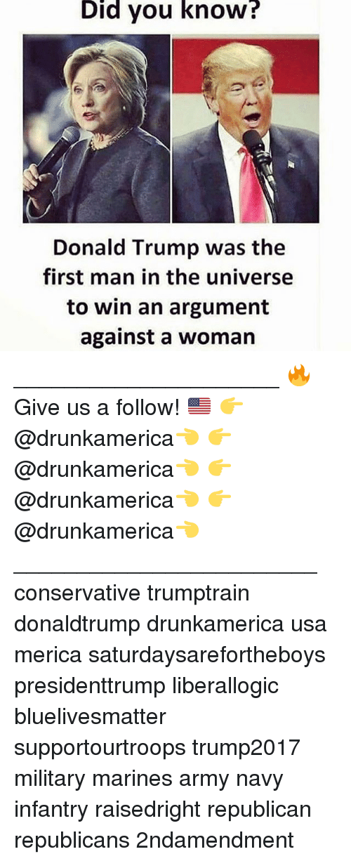 army navy: Did  you  know?  Donald Trump was the  first man in the universe  to win an argument  against a woman _____________________ 🔥Give us a follow! 🇺🇸 👉@drunkamerica👈 👉@drunkamerica👈 👉@drunkamerica👈 👉@drunkamerica👈 ________________________ conservative trumptrain donaldtrump drunkamerica usa merica saturdaysarefortheboys presidenttrump liberallogic bluelivesmatter supportourtroops trump2017 military marines army navy infantry raisedright republican republicans 2ndamendment