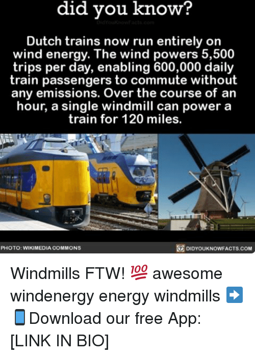 windmills: did you know?  Dutch trains now run entirely on  wind energy. The wind powers 5,500  trips per day, enabling 600,000 daily  train passengers to commute without  any emissions. Over the course of an  hour, a single windmill can power a  train for 120 miles.  PHOTO: WIKIMEDIA COMMONS  KNOWFACTS.COM Windmills FTW! 💯 awesome windenergy energy windmills ➡📱Download our free App: [LINK IN BIO]