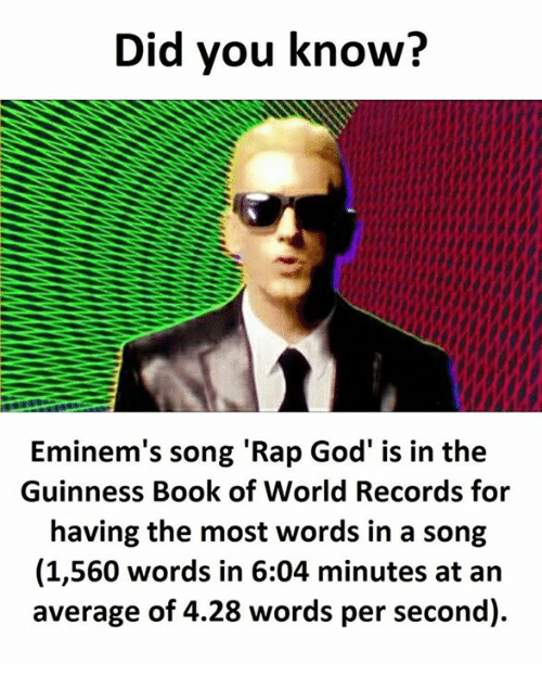 rap god: Did you know?  Eminem's song Rap God' is in the  Eminem's song 'Rap God' is in the  Guinness Book of World Records for  having the most words in a song  (1,560 words in 6:04 minutes at an  average of 4.28 words per second).