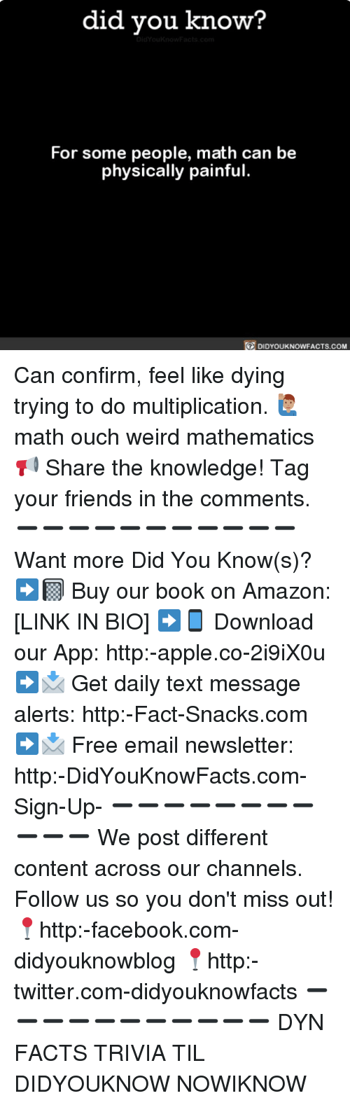 Confirmated: did you know?  For some people, math can be  physically painful.  DIDYOUKNOWFACTS.COM Can confirm, feel like dying trying to do multiplication. 🙋🏽♂️ math ouch weird mathematics 📢 Share the knowledge! Tag your friends in the comments. ➖➖➖➖➖➖➖➖➖➖➖ Want more Did You Know(s)? ➡📓 Buy our book on Amazon: [LINK IN BIO] ➡📱 Download our App: http:-apple.co-2i9iX0u ➡📩 Get daily text message alerts: http:-Fact-Snacks.com ➡📩 Free email newsletter: http:-DidYouKnowFacts.com-Sign-Up- ➖➖➖➖➖➖➖➖➖➖➖ We post different content across our channels. Follow us so you don't miss out! 📍http:-facebook.com-didyouknowblog 📍http:-twitter.com-didyouknowfacts ➖➖➖➖➖➖➖➖➖➖➖ DYN FACTS TRIVIA TIL DIDYOUKNOW NOWIKNOW