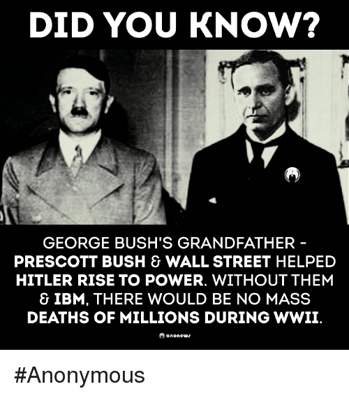 Grandfathered: DID YOU KNOW?  GEORGE BUSH'S GRANDFATHER  PRESCOTT BUSH & WALL STREET HELPED  HITLER RISE TO POWER. WITHOUT THEM  & IBM, THERE WOULD BE NO MASS  DEATHS OF MILLIONS DURING WWII  anone #Anonymous