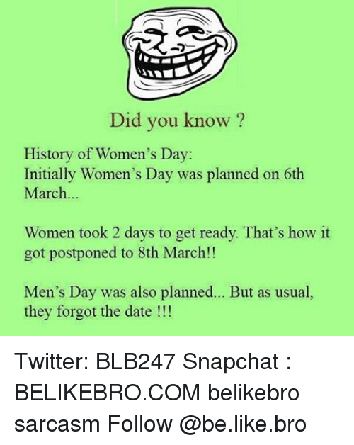 initiation: Did you know?  History of Women's Day:  Initially Women's Day was planned on 6th  March  Women took 2 days to get ready. That's how it  got postponed to 8th March!!  Men's Day was also planned  But as usual,  they forgot the date Twitter: BLB247 Snapchat : BELIKEBRO.COM belikebro sarcasm Follow @be.like.bro