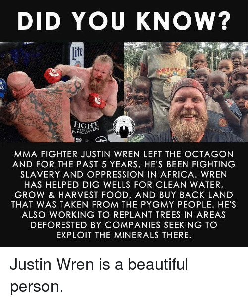 minerals: DID YOU KNOW?  if  FORGO  BIG  MMA FIGHTER JUSTIN WREN LEFT THE OCTAGON  AND FOR THE PAST 5 YEARS, HE'S BEEN FIGHTING  SLAVERY AND OPPRESSION IN AFRICA. WREN  HAS HELPED DIG WELLS FOR CLEAN WATER,  GROW & HARVEST FOOD, AND BUY BACK LAND  THAT WAS TAKEN FROM THE PYGMY PEOPLE. HE'S  ALSO WORKING TO REPLANT TREES IN AREAS  DEFORESTED BY COMPANIES SEEKING TO  EXPLOIT THE MINERALS THERE <p>Justin Wren is a beautiful person.</p>