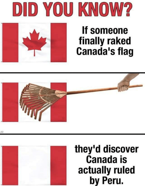 Ruled: DID YOU KNOW?  If someone  finally raked  Canada's flag  AR  they'd discover  Canada is  actually ruled  by Peru.