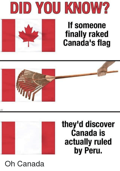 Canada, Discover, and Peru: DID YOU KNOW?  If someone  finally raked  Canada's flag  they'd discover  Canada is  actually ruled  by Peru. Oh Canada