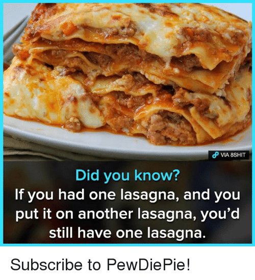 Memes, Lasagna, and 🤖: Did you know?  If you had one lasagna, and you  put it on another lasagna, you'd  still have one lasagna Subscribe to PewDiePie!