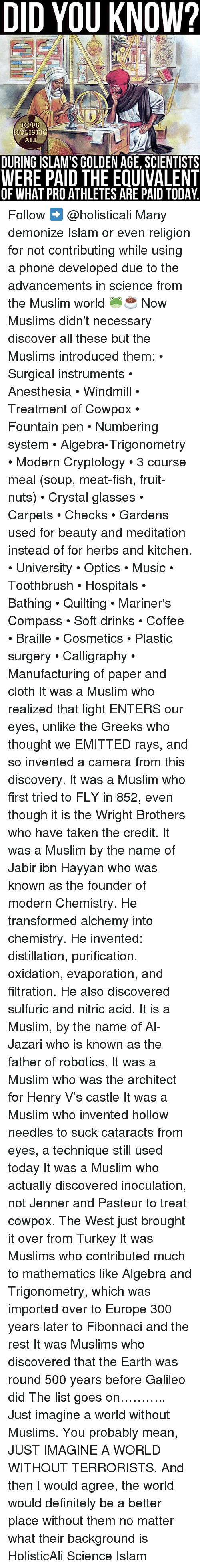 golden age: DID YOU KNOW?  IG/FB  HOLISTIG  ALI  DURING ISLAM'S GOLDEN AGE, SCIENTISTS  WERE PAID THE EQUIVALENT  OF WHAT PROATHLETES ARE PAID TODAY. Follow ➡️ @holisticali Many demonize Islam or even religion for not contributing while using a phone developed due to the advancements in science from the Muslim world 🐸☕️ Now Muslims didn't necessary discover all these but the Muslims introduced them: • Surgical instruments • Anesthesia • Windmill • Treatment of Cowpox • Fountain pen • Numbering system • Algebra-Trigonometry • Modern Cryptology • 3 course meal (soup, meat-fish, fruit-nuts) • Crystal glasses • Carpets • Checks • Gardens used for beauty and meditation instead of for herbs and kitchen. • University • Optics • Music • Toothbrush • Hospitals • Bathing • Quilting • Mariner's Compass • Soft drinks • Coffee • Braille • Cosmetics • Plastic surgery • Calligraphy • Manufacturing of paper and cloth It was a Muslim who realized that light ENTERS our eyes, unlike the Greeks who thought we EMITTED rays, and so invented a camera from this discovery. It was a Muslim who first tried to FLY in 852, even though it is the Wright Brothers who have taken the credit. It was a Muslim by the name of Jabir ibn Hayyan who was known as the founder of modern Chemistry. He transformed alchemy into chemistry. He invented: distillation, purification, oxidation, evaporation, and filtration. He also discovered sulfuric and nitric acid. It is a Muslim, by the name of Al-Jazari who is known as the father of robotics. It was a Muslim who was the architect for Henry V's castle It was a Muslim who invented hollow needles to suck cataracts from eyes, a technique still used today It was a Muslim who actually discovered inoculation, not Jenner and Pasteur to treat cowpox. The West just brought it over from Turkey It was Muslims who contributed much to mathematics like Algebra and Trigonometry, which was imported over to Europe 300 years later to Fibonnaci and the rest It was Muslims who discov
