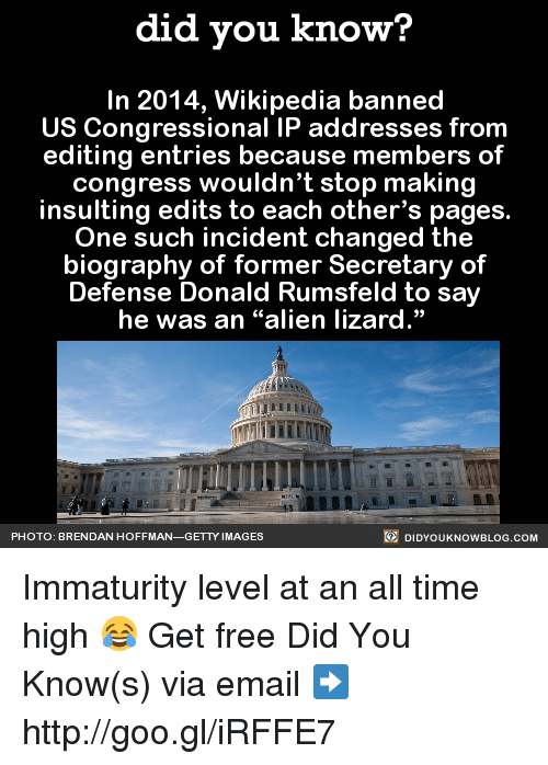 "Immaturity: did you know?  In 2014, Wikipedia banned  US Congressional IP addresses from  editing entries because members of  congress wouldn't stop making  insulting edits to each other's pages.  One such incident changed the  biography of former Secretary of  Defense Donald Rumsfeld to say  he was an ""alien lizard.""  DIDYoukNowBLOG.coM  PHOTO: BRENDAN HOFFMAN  GETTY IMAGES Immaturity level at an all time high 😂  Get free Did You Know(s) via email ➡ http://goo.gl/iRFFE7"