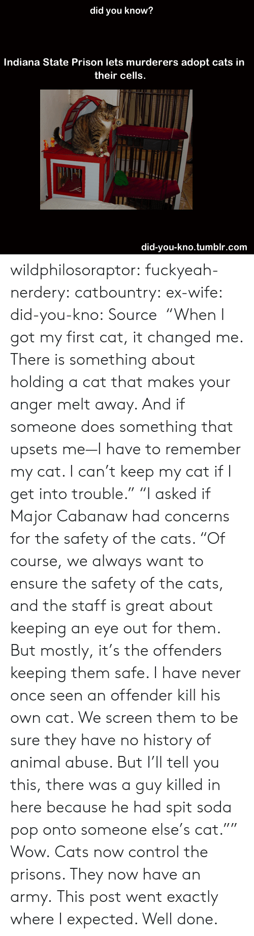 """Cats, Pop, and Soda: did you know?  Indiana State Prison lets murderers adopt cats in  their cells.  did-you-kno.tumblr.com wildphilosoraptor:  fuckyeah-nerdery:  catbountry:  ex-wife:  did-you-kno:  Source  """"When I got my first cat, it changed me. There is something about holding a cat that makes your anger melt away. And if someone does something that upsets me—I have to remember my cat. I can't keep my cat if I get into trouble.""""  """"I asked if Major Cabanaw had concerns for the safety of the cats. """"Of course, we always want to ensure the safety of the cats, and the staff is great about keeping an eye out for them. But mostly, it's the offenders keeping them safe. I have never once seen an offender kill his own cat. We screen them to be sure they have no history of animal abuse. But I'll tell you this, there was a guy killed in here because he had spit soda pop onto someone else's cat."""""""" Wow.  Cats now control the prisons. They now have an army.  This post went exactly where I expected. Well done."""